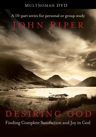 Desiring God: Finding Complete Satisfaction and Joy in God John Piper