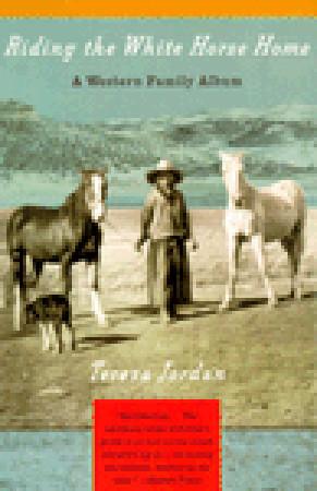 Riding the White Horse Home: A Western Family Album Teresa Jordan