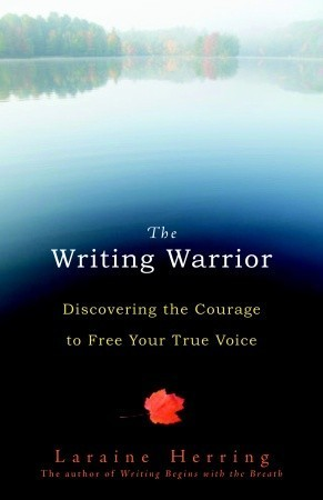 The Writing Warrior: Discovering the Courage to Free Your True Voice  by  Laraine Herring