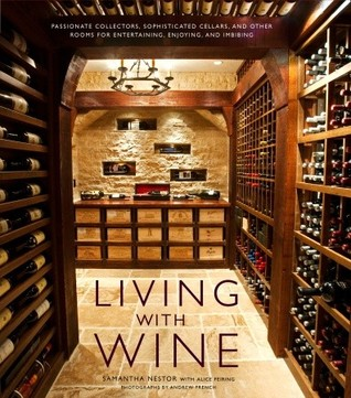 Living with Wine: Passionate Collectors, Sophisticated Cellars, and Other Rooms for Entertaining, Enjoying, and Imbibing Samantha Nestor