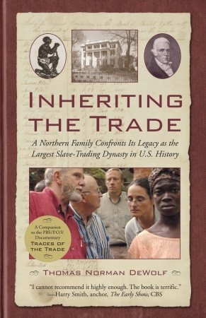Inheriting the Trade: A Northern Family Confronts Its Legacy as the Largest Slave-Trading Dynasty in U.S. History  by  Thomas Norman DeWolf