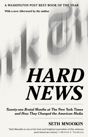 Hard News: Twenty-one Brutal Months at The New York Times and How They Changed the American Media  by  Seth Mnookin