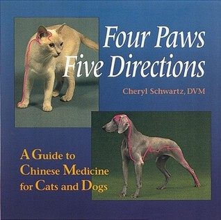 Four Paws, Five Directions: A Guide to Chinese Medicine for Cats and Dogs Cheryl Schwartz