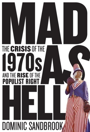 Mad as Hell: The Crisis of the 1970s and the Rise of the Populist Right  by  Dominic Sandbrook