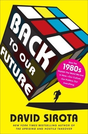 Back to Our Future: How the 1980s Explain the World We Live in Now--Our Culture, Our Politics, Our Everything  by  David  Sirota