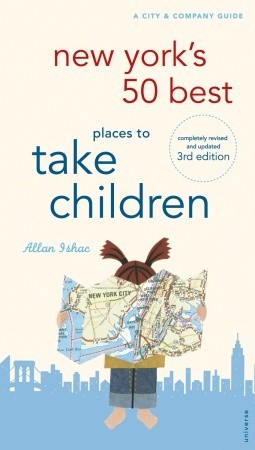 New Yorks 50 Best Places To Take Children, 3rd Edition  by  Allan Ishac