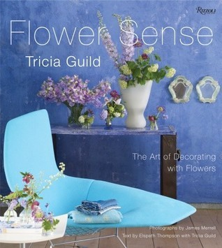 Tricia Guild Flower Sense: The Art of Decorating with Flowers  by  Tricia Guild