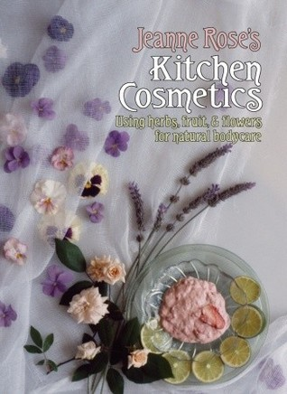 Jeanne Roses Kitchen Cosmetics: Using Herbs, Fruit and Flowers for Natural Bodycare  by  Jeanne Rose