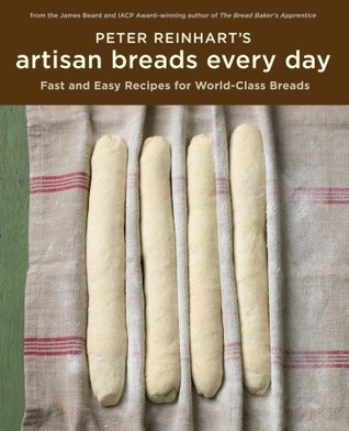 Peter Reinharts Artisan Breads Every Day: Fast and Easy Recipes for World-Class Breads Peter Reinhart