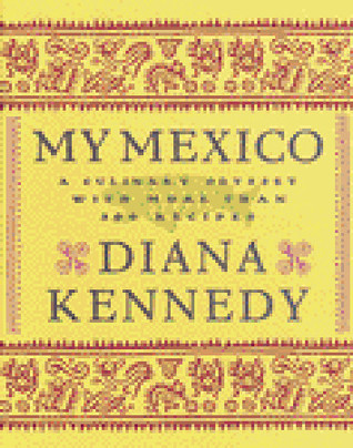 My Mexico: A Culinary Odyssey with More Than 300 Recipes Diana Kennedy