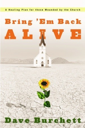 Bring Em Back Alive: A Healing Plan for those Wounded the Church by Dave Burchett