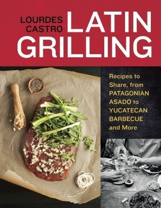 Latin Grilling: Recipes to Share, from Patagonian Asado to Yucatecan Barbecue and More  by  Lourdes Castro
