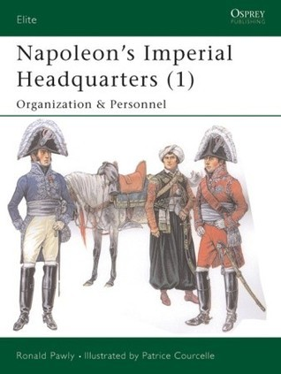 Napoleon's Imperial Headquarters (1): Organization and Personnel  by  Ronald Pawly