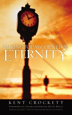 Making Today Count for Eternity Kent Crockett