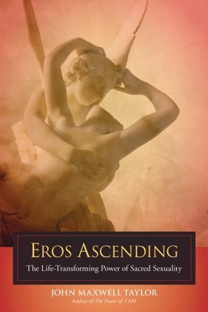 Eros Ascending: The Life-Transforming Power of Sacred Sexuality John Maxwell Taylor