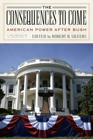 The Consequences to Come: American Power After Bush  by  Robert B. Silvers