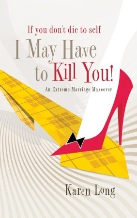 If You Dont Die to Self, I May Have to Kill You: An Extreme Marriage Makeover  by  Karen Long