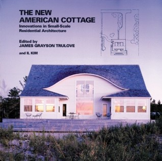 The New American Cottage: Innovations in Small-Scale Residential Architecture  by  James Grayson Trulove