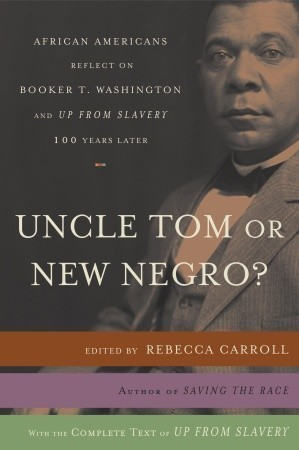 Uncle Tom or New Negro?: African Americans Reflect on Booker T. Washington and UP FROM SLAVERY 100 Years Later  by  Rebecca Carroll