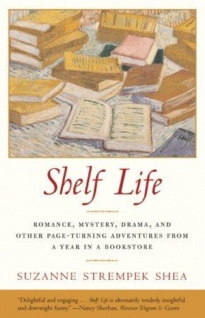 Shelf Life: Romance, Mystery, Drama, and Other Page-Turning Adventures from a Year in a Book store Suzanne Strempek Shea