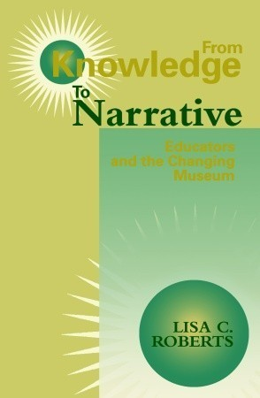 From Knowledge to Narrative: Educators and the Changing Museum Lisa C. Roberts