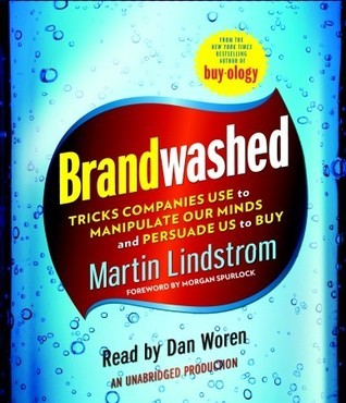 Brandwashed: How Marketers and Advertisers Obscure the Truth, Manipulate Our Minds, and Persuade Us to Buy Martin Lindstrom