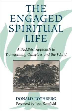 The Engaged Spiritual Life: A Buddhist Approach to Transforming Ourselves and the World  by  Donald Rothberg
