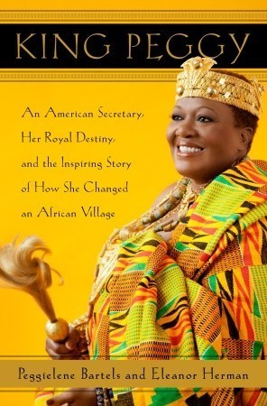 King Peggy: An American Secretary, Her Royal Destiny, and the Inspiring Story of How She Changed an African Village  by  Eleanor Herman