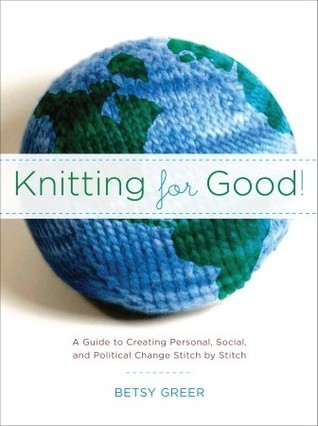 Knitting for Good!: A Guide to Creating Personal, Social, and Political Change Stitch Stitch by Betsy Greer