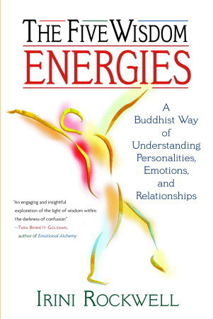 The Five Wisdom Energies: A Buddhist Way of Understanding Personalities, Emotions, and Relationships Irini Rockwell