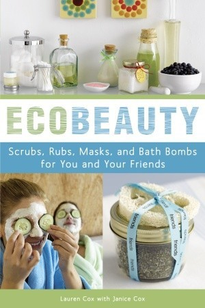 EcoBeauty: Scrubs, Rubs, Masks, Rinses, and Bath Bombs for You and Your Friends  by  Lauren Cox