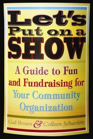 Lets Put on a Show: A Guide to Fun and Fundraising for Your Community Organization  by  Gail Brown