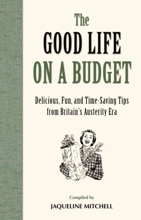 The Good Life On A Budget: Delicious, Fun, and Time-Saving Tips from the Austerity Era Jaqueline Mitchell