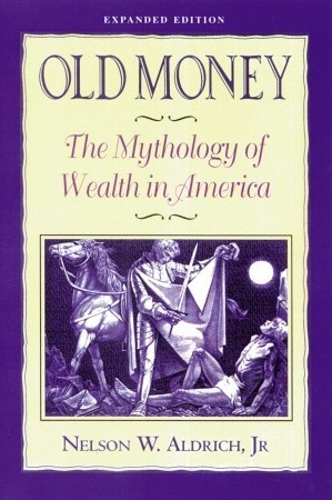 Old Money: The Mythology of Wealth in America  by  Nelson Aldrich