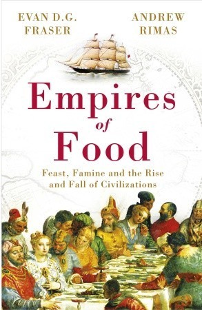 Empires of Food: Feast, Famine and the Rise and Fall of Civilizations  by  Andrew Rimas