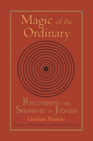 Magic of the Ordinary: Recovering the Shamanic in Judaism  by  Gershon Winkler