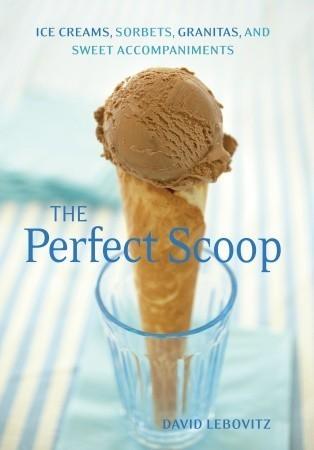 The Perfect Scoop: Ice Creams, Sorbets, Granitas, and Sweet Accompaniments David Lebovitz