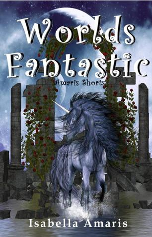 Worlds Fantastic: A Collection of Two Amaris Fantasy & Sci-fi Short Stories Isabella Amaris