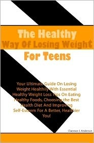 The Healthy Way of Losing Weight for Teens: Your Ultimate Guide on Losing Weight Healthily with Essential Healthy Weight Loss Tips on Eating Healthy Foods, Choosing the Best Health Diet and Improving Self-Esteem for a Better, Healthier You Clarence J. Anderson