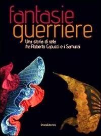 Fantasie guerriere. Una storia di seta fra Roberto Capucci e i Samurai Kirsten Aschengreen Piacenti