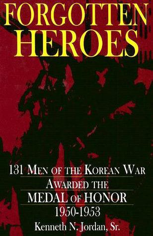 Forgotten Heroes: 131 Men of the Korean War Awarded the Medal of Honor 1950-1953  by  Kenneth N. Jordan, Sr.