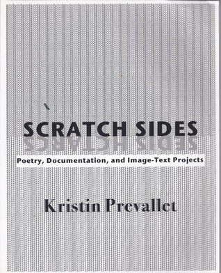Scratch Sides: Poetry, Documentation, and Image-Text Projects  by  Kristin Prevallet