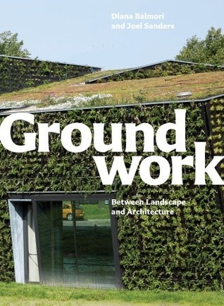 Groundwork: Between Landscape and Architecture  by  Diana Balmori