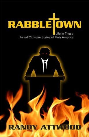 Rabbletown: Life in These United Christian States of Holy America Randy Attwood