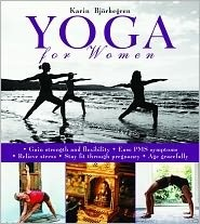 Yoga for Women: Gain Strength and Flexibility, Ease PMS Symptoms, Relieve Stress, Stay Fit Through Pregnancy, Age Gracefully  by  Karin Björkegren