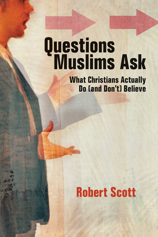 Questions Muslims Ask: What Christians Actually Do (and Dont) Believe Robert         Scott