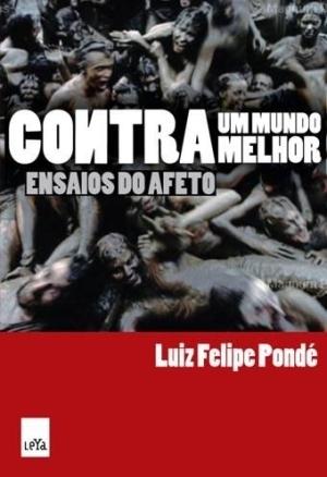 Contra um Mundo Melhor: Ensaios do Afeto  by  Luiz Felipe Pondé