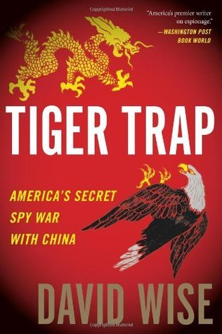 Tiger Trap: Americas Secret Spy War with China  by  David Wise