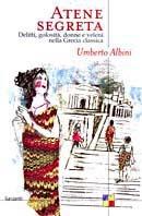 Atene segreta: Delitti, golosità, donne e veleni nella Grecia classica Umberto Albini