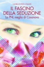 Il Fascino della Seduzione -  La PNL meglio di Casanova  by  Laura Cuttica Talice